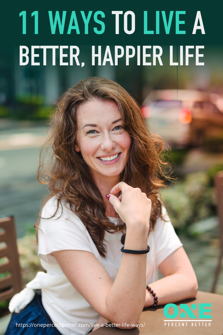11 Ways To Live A Better, Happier Life https://onepercentbetter.com/live-a-better-life-ways