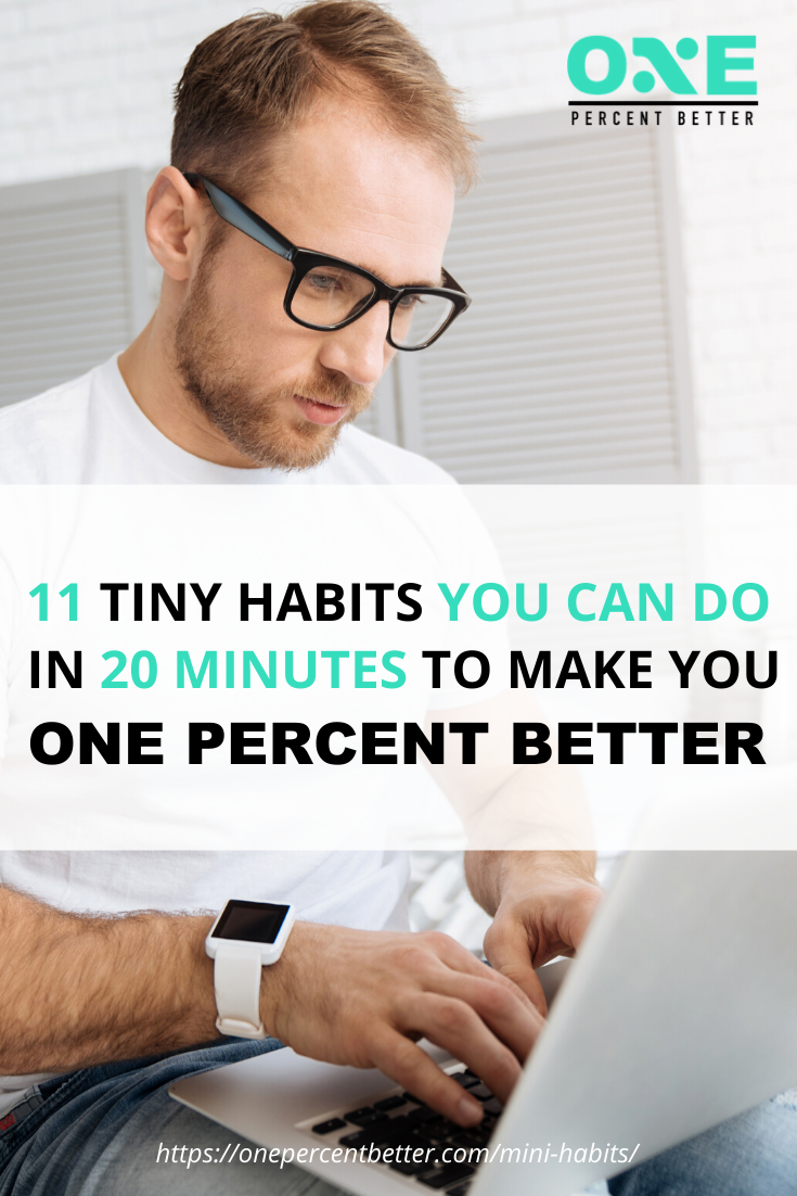 11 Mini Habits You Can Do In 20 Minutes To Be One Percent Better https://onepercentbetter.com/mini-habits/