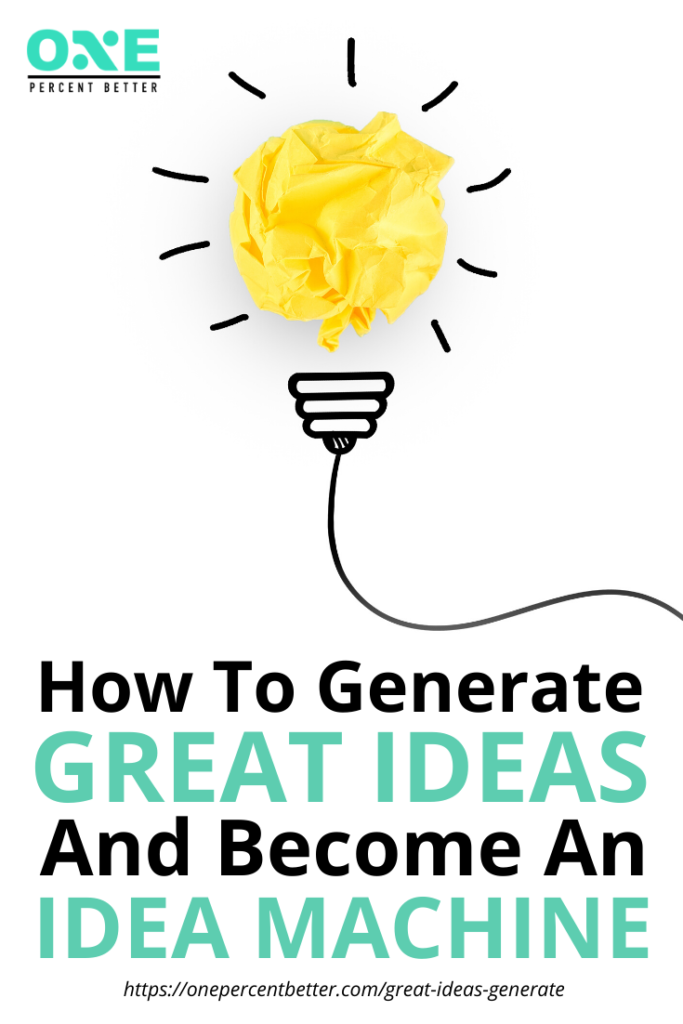How To Generate Great Ideas and Become An Idea Machine https://onepercentbetter.com/great-ideas-generate/