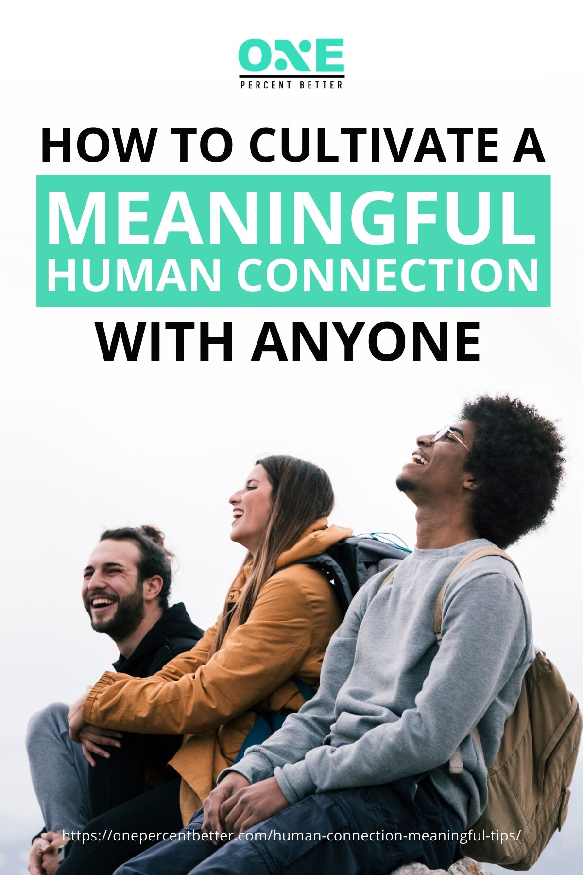How To Cultivate A Meaningful Human Connection With Anyone | https://onepercentbetter.com/human-connection-meaningful-tips/